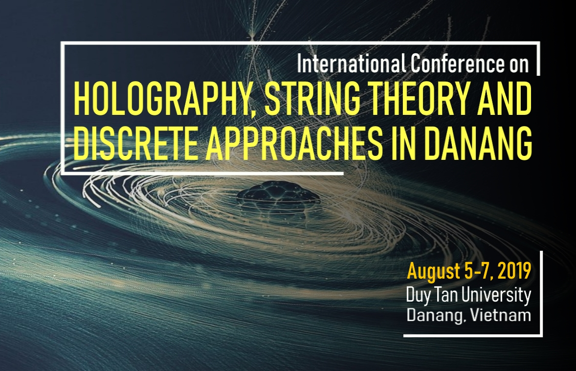 INTERNATIONAL CONFERENCE ON HOLOGRAPHY, STRING THEORY AND DISCRETE APPROACHES IN DANANG